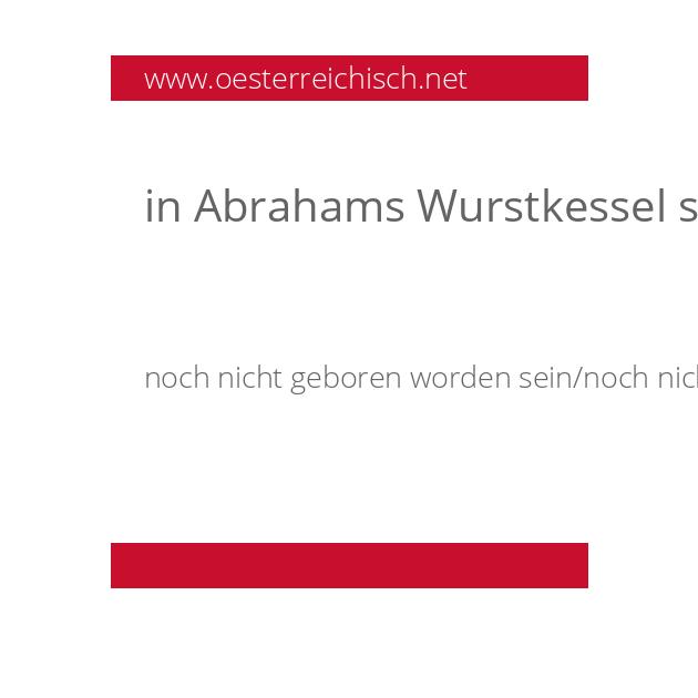 in Abrahams Wurstkessel schwimmen